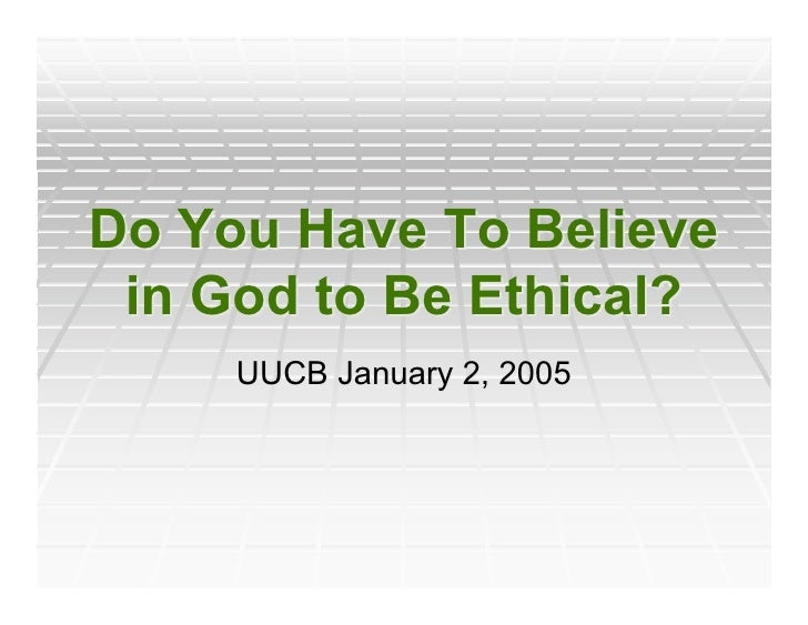 Do You Have To Believe  in God to Be Ethical?      UUCB January 2, 2005