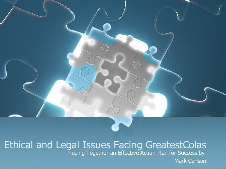 Ethical and Legal Issues Facing GreatestColas Piecing Together an Effective Action Plan for Success by  Mark Carlson