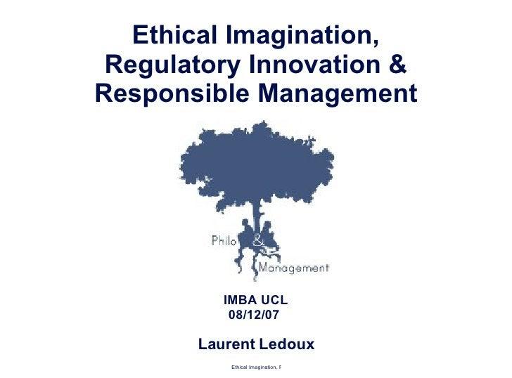 <ul><li>Ethical Imagination, </li></ul><ul><li>Regulatory Innovation & </li></ul><ul><li>Responsible Management </li></ul>...