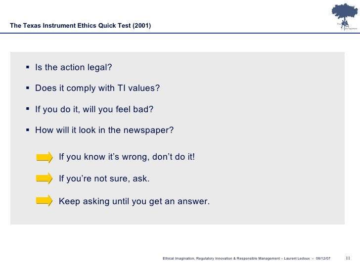 The Texas Instrument Ethics Quick Test   (2001) <ul><li>Is the action legal? </li></ul><ul><li>Does it comply with TI valu...
