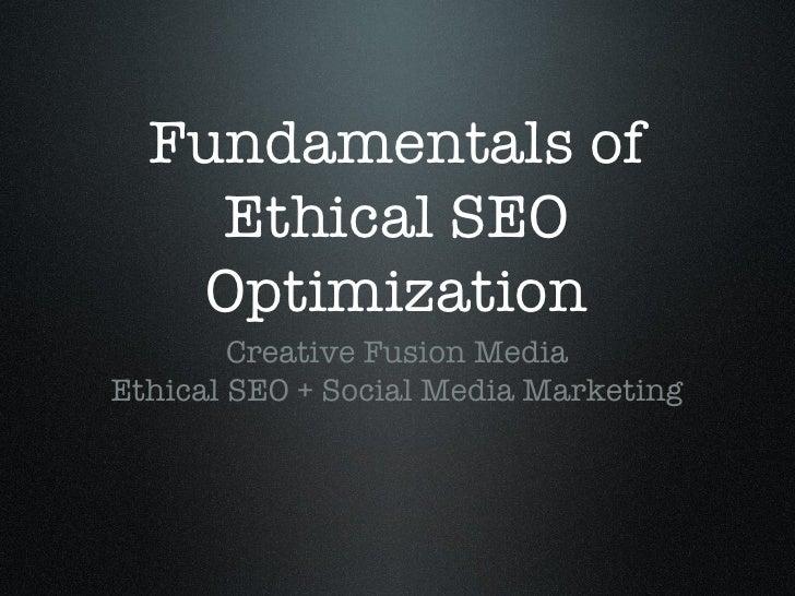 Fundamentals of Ethical SEO Optimization <ul><li>Creative Fusion Media </li></ul><ul><li>Ethical SEO + Social Media Market...