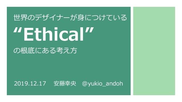 """世界のデザイナーが⾝につけている """"Ethical"""" の根底にある考え⽅ 2019.12.17 安藤幸央 @yukio_andoh"""