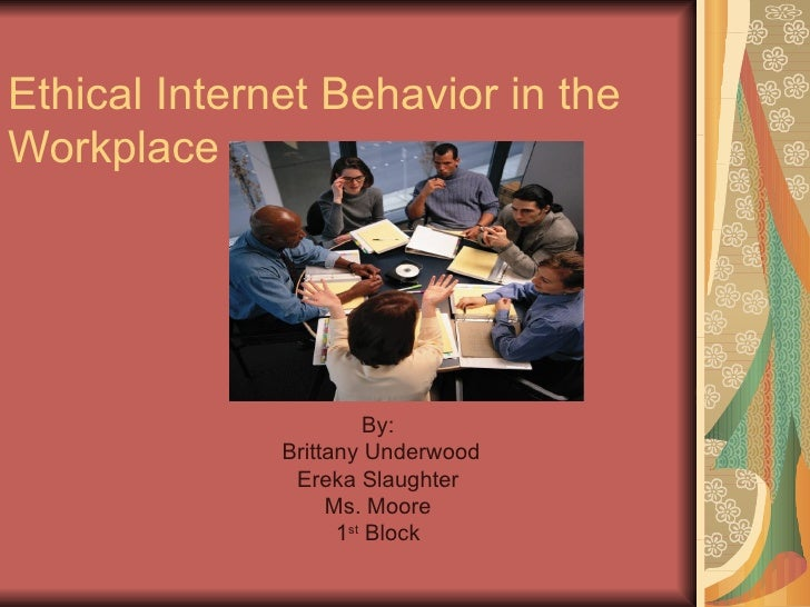 Ethical Internet Behavior in the Workplace  By: Brittany Underwood Ereka Slaughter Ms. Moore 1 st  Block
