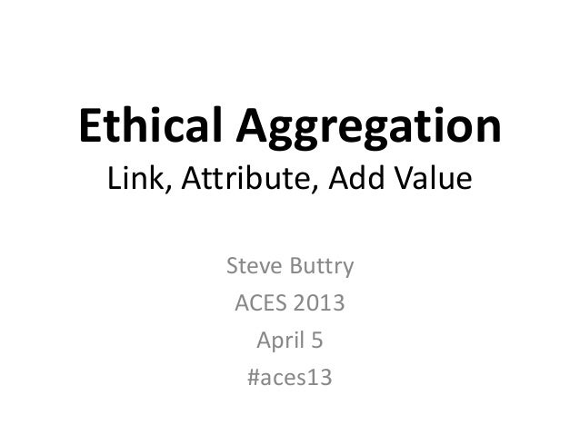 Ethical Aggregation Link, Attribute, Add Value         Steve Buttry          ACES 2013            April 5           #aces13