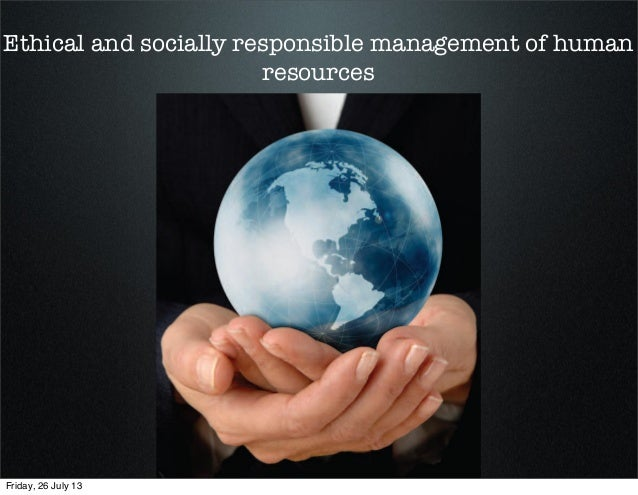 Ethical and socially responsible management of human resources Friday, 26 July 13