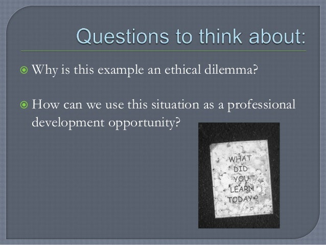 ethical dilemna An ethical dilemma is an incident that causes us to question how we should react based on our beliefs a decision needs to be made between right and wrong.
