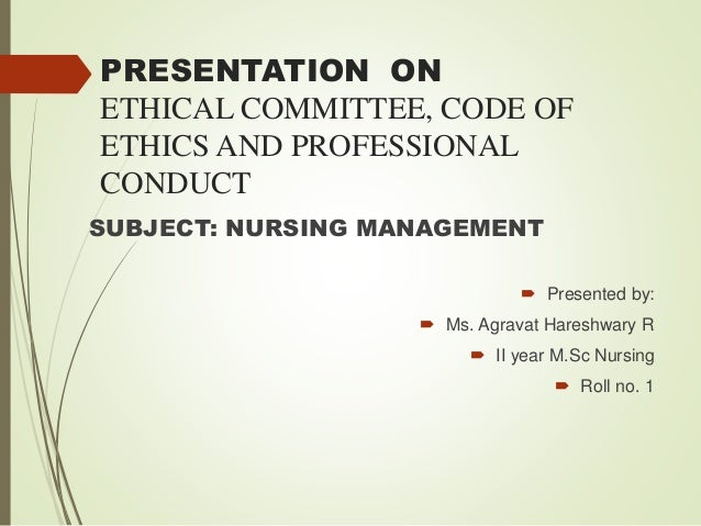 PRESENTATION ON ETHICAL COMMITTEE, CODE OF ETHICS AND PROFESSIONAL CONDUCT SUBJECT: NURSING MANAGEMENT  Presented by:  M...