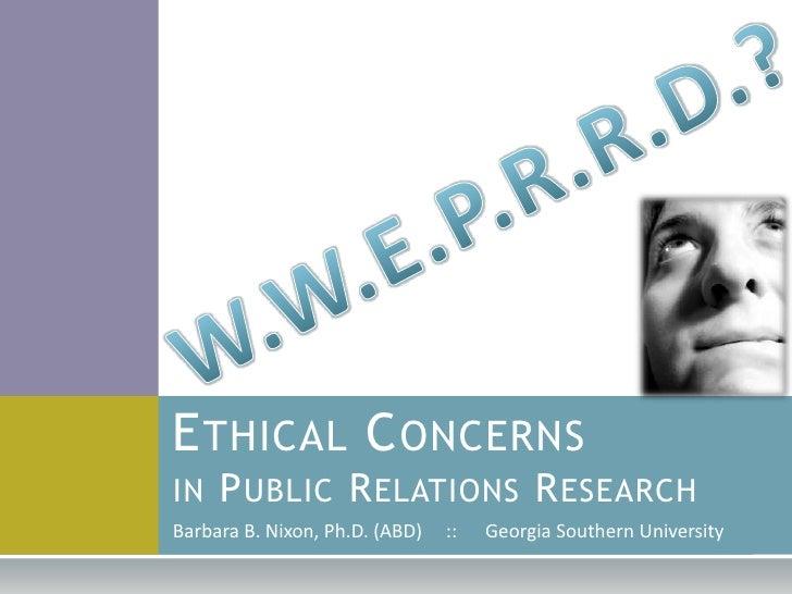 W.W.E.P.R.R.D.?<br />Ethical Concernsin Public Relations Research<br />Barbara B. Nixon, Ph.D. (ABD)     ::      Georgia S...