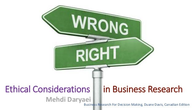 Ethical Considerations in Business Research Mehdi Daryaei Business Research For Decision Making, Duane Davis, Canadian Edi...