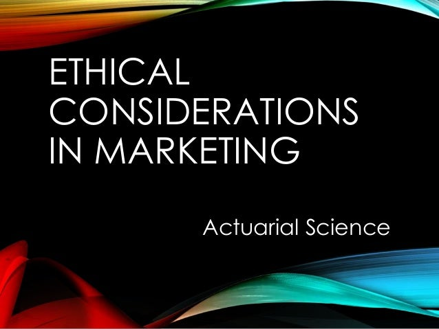ETHICAL CONSIDERATIONS IN MARKETING Actuarial Science