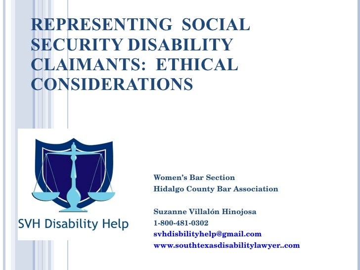 REPRESENTING  SOCIAL SECURITY DISABILITY CLAIMANTS:  ETHICAL CONSIDERATIONS Women's Bar Section Hidalgo County Bar Associa...