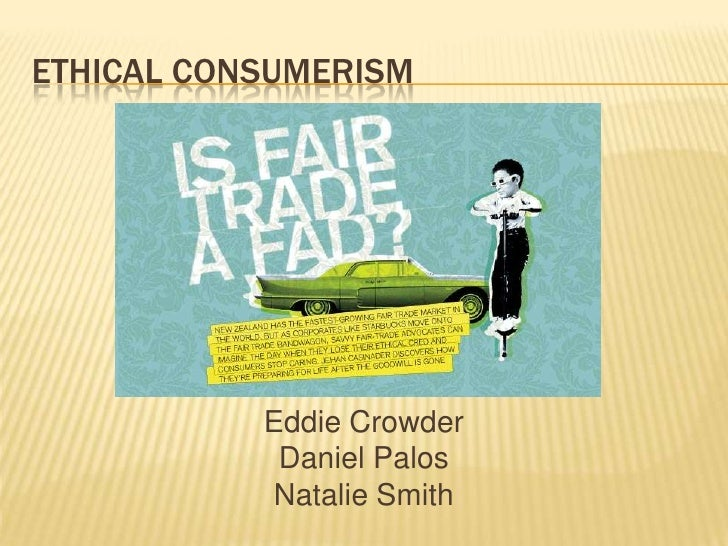 ethics of consumerism Everyone is a consumer consumerism is ethical because everyone must consume something in order for us to stay afloat economically the point that others are trying.