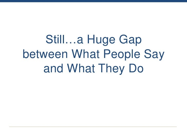 Still…a Huge Gapbetween What People Say   and What They Do