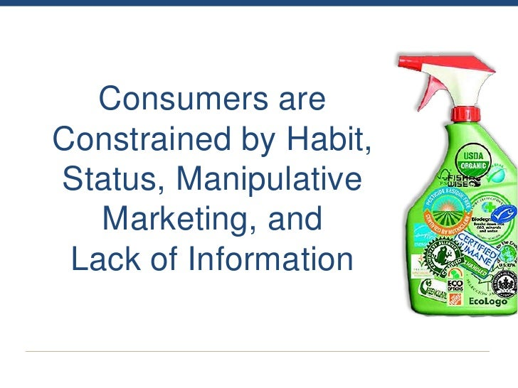 Consumers areConstrained by Habit,Status, Manipulative   Marketing, and Lack of Information