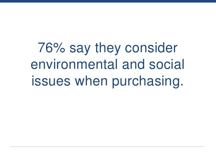 76% say they considerenvironmental and socialissues when purchasing.