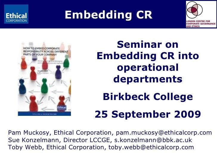 Embedding CR Pam Muckosy, Ethical Corporation, pam.muckosy@ethicalcorp.com Sue Konzelmann, Director LCCGE, s.konzelmann@bb...