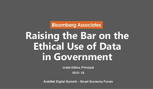 Raising the Bar on the Ethical Use of Data in Government Linda Gibbs, Principal 05.01.18 ArabNet Digital Summit – Smart Ec...