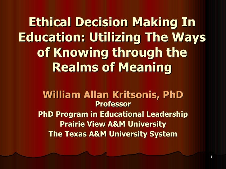 Ethical Decision Making In Education: Utilizing The Ways of Knowing through the Realms of Meaning William Allan Kritsonis,...