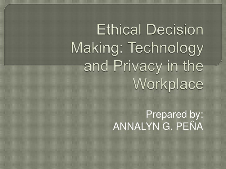 Ethical Decision Making: Technology and Privacy in the Workplace<br />Prepared by:<br />ANNALYN G. PEÑA<br />