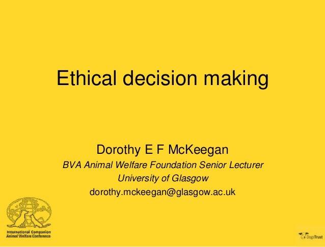 Ethical decision making  Dorothy E F McKeegan BVA Animal Welfare Foundation Senior Lecturer University of Glasgow dorothy....