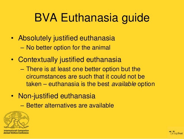 is euthanasia justified This page sets out the arguments in favour of allowing euthanasia in certain cases should we accept that euthanasia happens and try to regulate it safely.