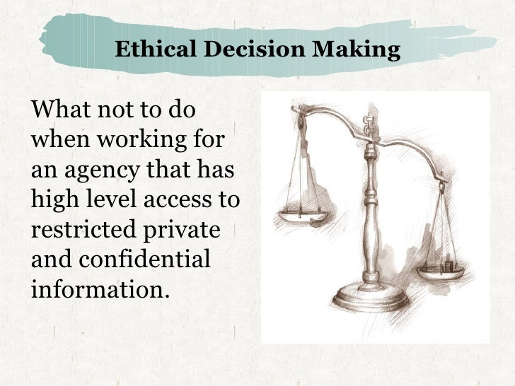 Ethical Decision Making <ul><li>What not to do when working for an  agency that has high level access  to restricted priva...