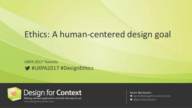 Karen Bachmann karen@designforcontext.com @karenbachmann Ethics: A human-centered design goal UXPA 2017 Toronto #UXPA2017 ...