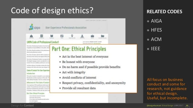 @design4context Ethical Design UXPA 2017 10 Code of design ethics? RELATED CODES ● AIGA ● HFES ● ACM ● IEEE All focus on b...