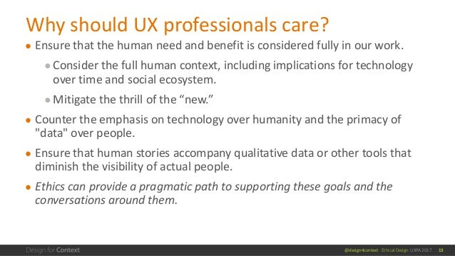 @design4context Ethical Design UXPA 2017 ● Ensure that the human need and benefit is considered fully in our work. ●Consid...