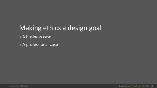 @design4context Ethical Design UXPA 2017 15 Making ethics a design goal ● A business case ● A professional case