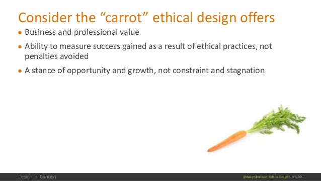 @design4context Ethical Design UXPA 2017 ● Business and professional value ● Ability to measure success gained as a result...