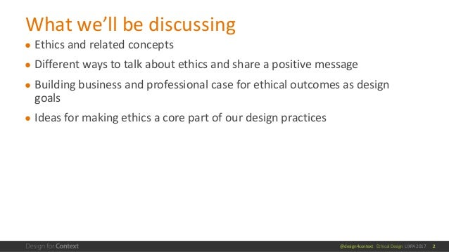 @design4context Ethical Design UXPA 2017 ● Ethics and related concepts ● Different ways to talk about ethics and share a p...