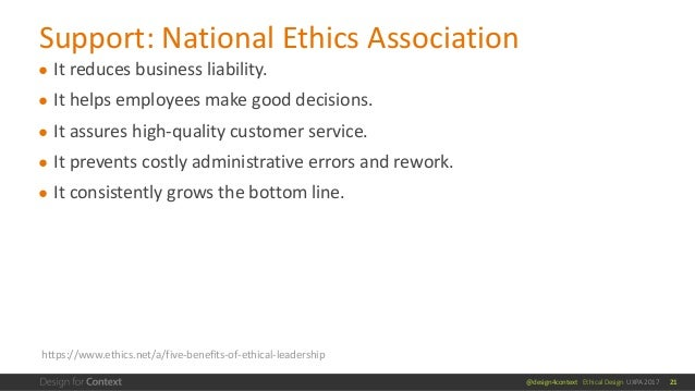 @design4context Ethical Design UXPA 2017 ● It reduces business liability. ● It helps employees make good decisions. ● It a...