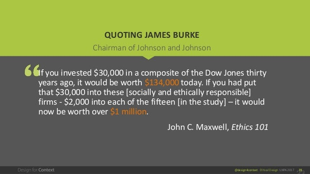 @design4context Ethical Design UXPA 2017 23 QUOTING JAMES BURKE If you invested $30,000 in a composite of the Dow Jones th...