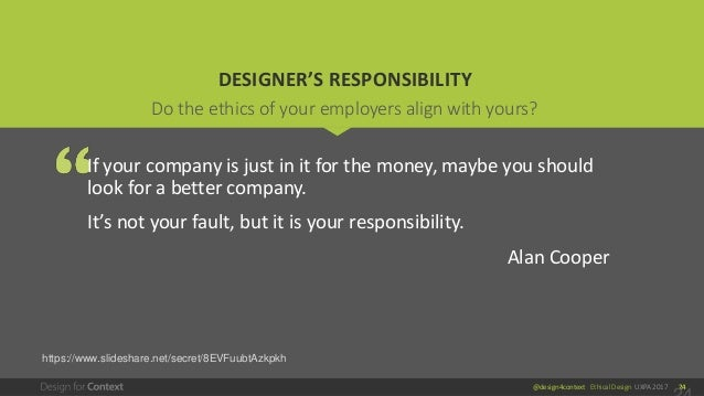 @design4context Ethical Design UXPA 2017 24 DESIGNER'S RESPONSIBILITY If your company is just in it for the money, maybe y...