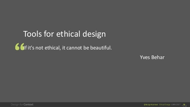 @design4context Ethical Design UXPA 2017 28 Tools for ethical design If it's not ethical, it cannot be beautiful. Yves Beh...