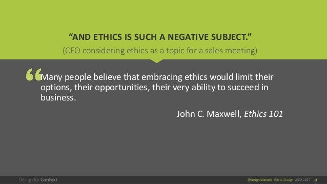 """@design4context Ethical Design UXPA 2017 3 """"AND ETHICS IS SUCH A NEGATIVE SUBJECT."""" Many people believe that embracing eth..."""