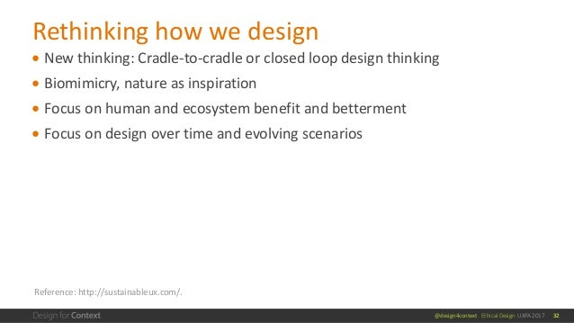 @design4context Ethical Design UXPA 2017 ● New thinking: Cradle-to-cradle or closed loop design thinking ● Biomimicry, nat...