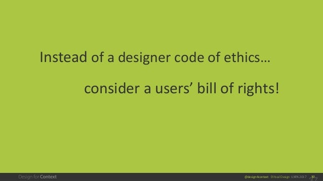 @design4context Ethical Design UXPA 2017 37 Instead of a designer code of ethics… consider a users' bill of rights!