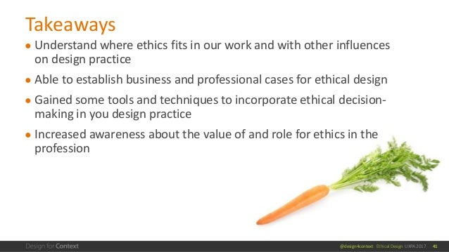 @design4context Ethical Design UXPA 2017 ● Understand where ethics fits in our work and with other influences on design pr...