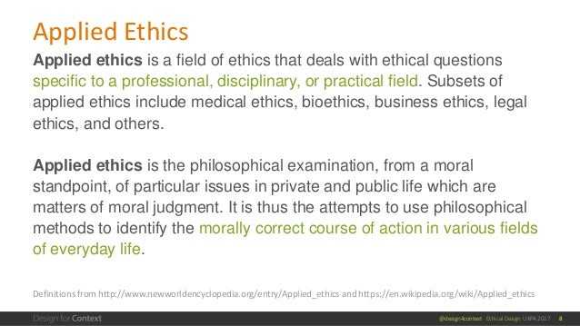 @design4context Ethical Design UXPA 2017 Applied Ethics 8 Applied ethics is a field of ethics that deals with ethical ques...