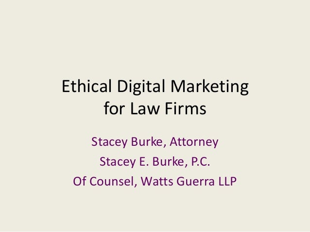 Ethical Digital Marketing for Law Firms Stacey Burke, Attorney Stacey E. Burke, P.C. Of Counsel, Watts Guerra LLP