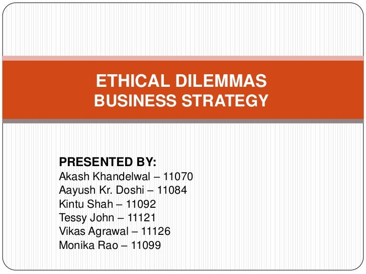 ETHICAL DILEMMAS      BUSINESS STRATEGYPRESENTED BY:Akash Khandelwal – 11070Aayush Kr. Doshi – 11084Kintu Shah – 11092Tess...