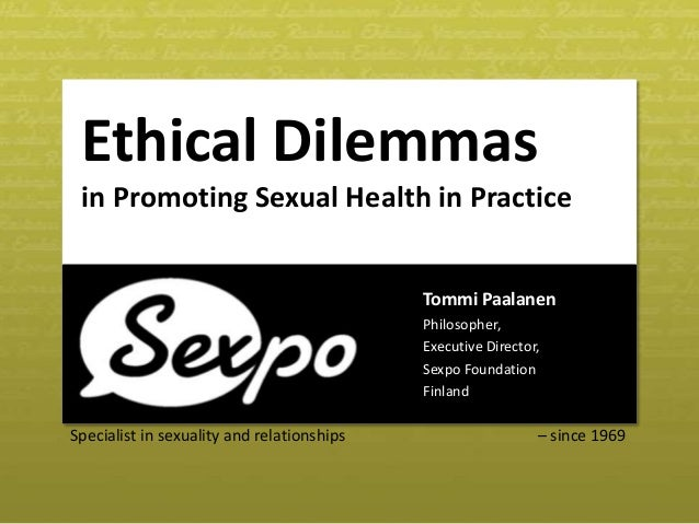 Specialist in sexuality and relationships – since 1969 Ethical Dilemmas in Promoting Sexual Health in Practice Tommi Paala...