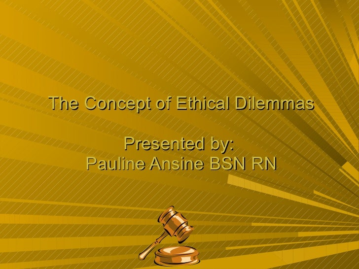 The Concept of Ethical Dilemmas Presented by:  Pauline Ansine BSN RN
