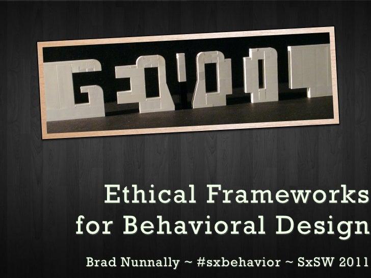 Ethical Frameworksfor Behavioral DesignBrad Nunnally ~ @bnunnally ~ User Experience Designer ~ SxSW 2011