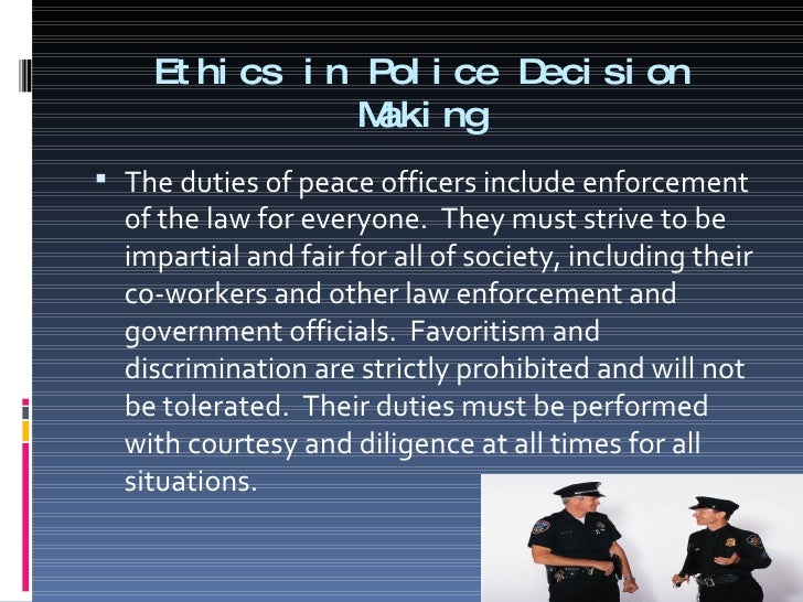 what is the relationship between police discretion and police ethics Discretion is a vital part of le and those that don't believe in it should be careful what they wish for and those that don't exercise it should imagine being on the other side before they choose to ignore it (discretion.