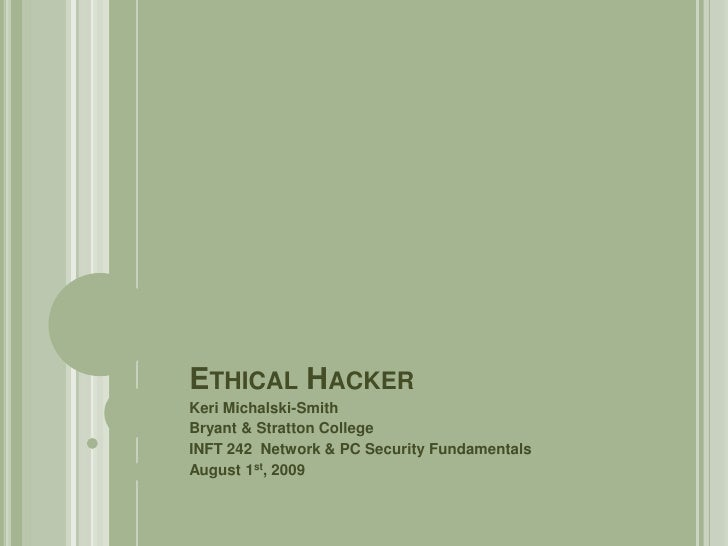 Ethical Hacker<br />Keri Michalski-Smith<br />Bryant & Stratton College<br />INFT 242  Network & PC Security Fundamentals<...