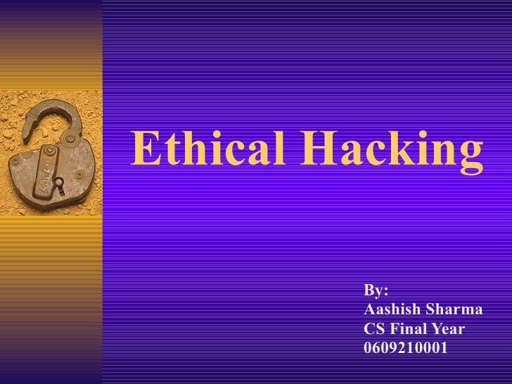 Ethical Hacking By: Aashish Sharma CS Final Year 0609210001