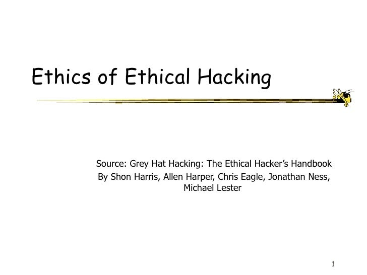 Ethics of Ethical Hacking Source: Grey Hat Hacking: The Ethical Hacker's Handbook By Shon Harris, Allen Harper, Chris Eagl...